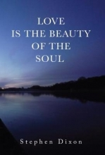 Stephen Dixon Love is the Beauty of the Soul