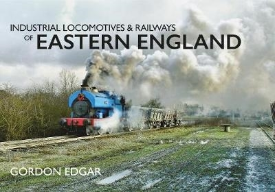 Gordon Edgar,Industrial Locomotives & Railways of Eastern England