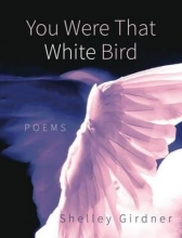 Girdner, Shelley You Were That White Bird