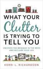 Kerri L. Richardson What Your Clutter Is Trying to Tell You