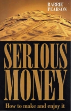 Barrie Pearson Serious Money: How to Make and Enjoy It