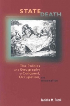 Fazal, Tanisha M. State Death - The Politics and Geography of Conquest, Occupation, and Annexation