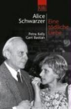 Schwarzer, Alice Eine tödliche Liebe. Petra Kelly und Gert Bastian