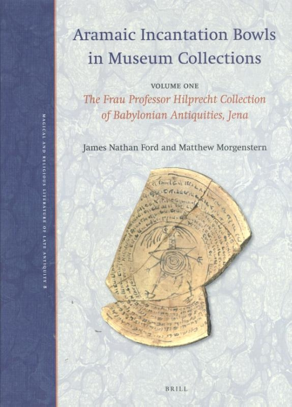 James Nathan Ford, Matthew Morgenstern,Aramaic Incantation Bowls in Museum Collections Volume One: The Frau Professor Hilprecht Collection of Babylonian Antiquities, Jena