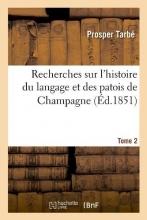 Tarbe P. Recherches Sur l`Histoire Du Langage Et Des Patois de Champagne. Tome 2 (Éd.1851)