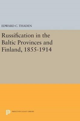 Edward C. Thaden,Russification in the Baltic Provinces and Finland, 1855-1914
