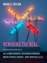 Taylor, Mark Rewiring the Real - In Conversation with William Gaddis, Richard Powers, Mark Danielewski, and Don DeLillo