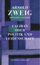 Zweig, Arnold Caliban oder Politik und Leidenschaft
