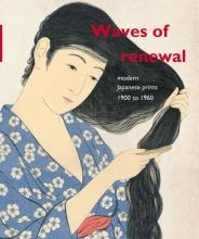 Chris  Uhlenbeck, Amy  Newland, Maureen de Vries Waves of renewal: modern Japanese prints, 1900 to 1960