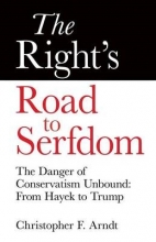 Christopher Favrot Arndt The Right`s Road to Serfdom: The Danger of Conservatism Unbound