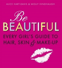Alice Hart-Davis,   Molly Hindhaugh Be Beautiful: Every Girl`s Guide to Hair, Skin and Make-up