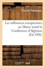 Peyreigne Les Influences Europeennes Au Maroc Avant La Conference D`Algesiras = Les Influences Europa(c)Ennes Au Maroc Avant La Confa(c)Rence D`Alga(c)Siras