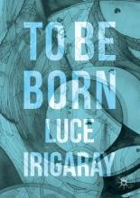 Luce Irigaray To Be Born