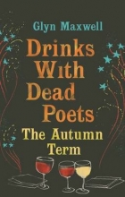 Glyn Maxwell Drinks with Dead Poets