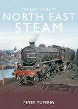 Peter Tuffrey The Last Years of Steam in the North East