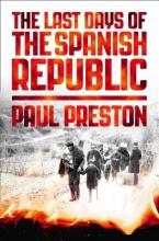 Paul Preston The Last Days of the Spanish Republic