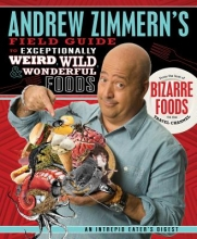 Zimmern, Andrew,   Mogren, Molly Andrew Zimmern`s Field Guide to Exceptionally Weird, Wild, & Wonderful Foods