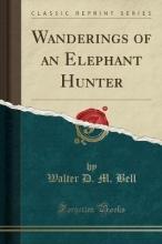 Bell, Walter D. M. Wanderings of an Elephant Hunter (Classic Reprint)