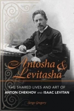 Gregory, Serge Antosha and Levitasha - The Shared Lives and Art of Anton Chekhov and Isaac Levitan