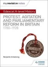 Armstrong, Benjamin My Revision Notes: Edexcel A-level History: Protest, Agitation and Parliamentary Reform in Britain 1780-1928