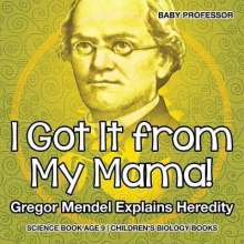 Baby I Got It from My Mama! Gregor Mendel Explains Heredity - Science Book Age 9 | Children`s Biology Books