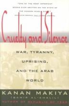 Makiya, Kanan Cruelty and Silence - War, Tyranny, Uprising, and the Arab World