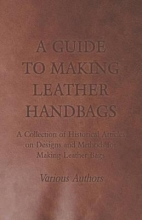 Various A Guide to Making Leather Handbags - A Collection of Historical Articles on Designs and Methods for Making Leather Bags