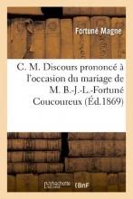 Magne, Fortune C. M. Discours Prononce A L`Occasion Du Mariage de M. B.-J.-L.-Fortune Coucoureux
