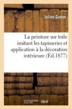 Godon, Julien La Peinture Sur Toile Imitant Les Tapisseries Et Application À La Décoration Intérieure (Éd.1877)