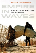 Laderman, Scott Empire in Waves - A Political History of Surfing