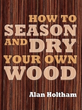 Holtham, Alan How to Season and Dry Your Own Wood