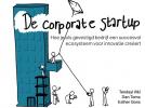 <b>Tendayi  Viki, Dan  Toma, Esther  Gons</b>,De Corporate Startup - NL editie; Hoe je als gevestigd bedrijf een ecosysteem voor innovatie creëert