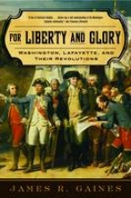 Gaines, James R For Liberty and Glory - Washington, Lafayette and Their Revolutions