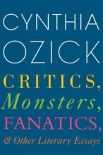 Ozick, Cynthia Critics, Monsters, Fanatics, and Other Literary Essays