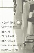 Donald Pfaff How the Vertebrate Brain Regulates Behavior