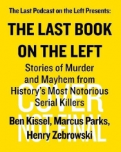 Ben Kissel Last Book on the Left: Stories of Murder and Mayhem from History`s Most Notorious Serial Killers