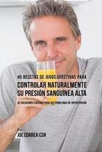 Joe, CSN Correa 45 Recetas de Jugos Efectivas Para Controlar Naturalmente Su Presi n Sangu nea Alta
