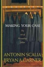 Scalia, Antonin,   Garner, Bryan A. Making Your Case