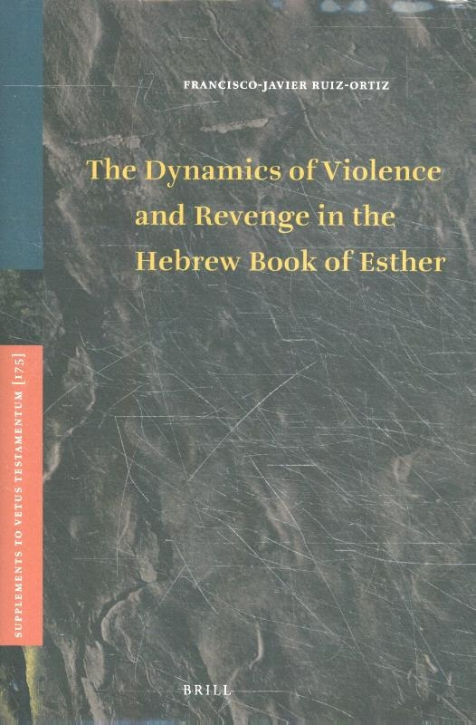 Francisco-Javier Ruiz-Ortiz,The Dynamics of Violence and Revenge in the Hebrew Book of Esther