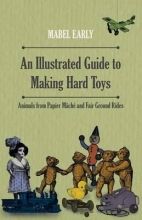 Early, Mabel An Illustrated Guide to Making Hard Toys - Animals from Papier Mâché and Fair Ground Rides