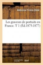 Firmin-Didot, Ambroise Les Graveurs de Portraits En France. T 1 (Éd.1875-1877)