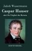 Wassermann, Jakob, Caspar Hauser oder Die Trägheit des Herzens
