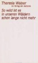Walser, Theresia So wild ist es in unseren Wäldern schon lange nicht mehr