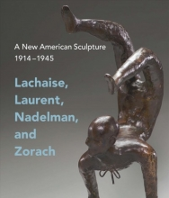 Eschelbacher, Andrew A New American Sculpture, 1914-1945 - Lachaise, Laurent, Nadelman, and Zorach