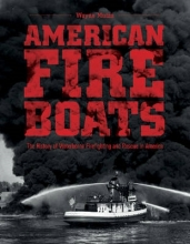 Wayne Mutza American Fireboats: The History of Waterborne Firefighting and Rescue in America