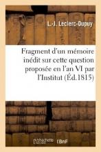 Leclerc-Dupuy, L. Fragment D`Un Memoire Inedit Sur Cette Question Proposee En L`An VI Par L`Institut