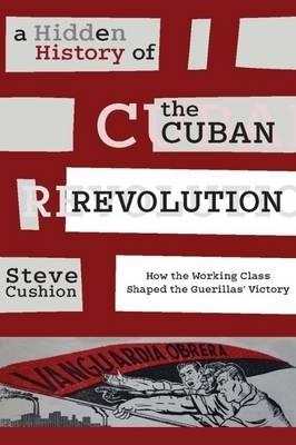 Stephen (Cardiff University UK) Cushion,A Hidden History of the Cuban Revolution