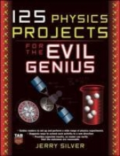 Jerry Silver 125 Physics Projects for the Evil Genius