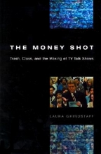Grindstaff, Laura The Money Shot - Trash, Class & the Making of TV Talk Shows