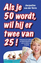 Jacqueline van der Vorm , Als je 50 wordt, wil hij er twee van 25!